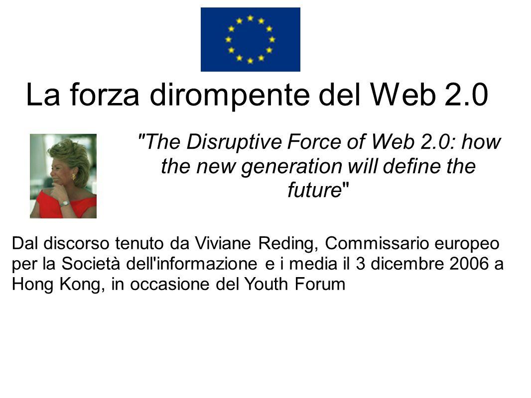 La forza dirompente del Web 2.0 The Disruptive Force of Web 2.0: how the new generation will define the future Dal discorso tenuto da Viviane Reding, Commissario europeo per la Società dell informazione e i media il 3 dicembre 2006 a Hong Kong, in occasione del Youth Forum