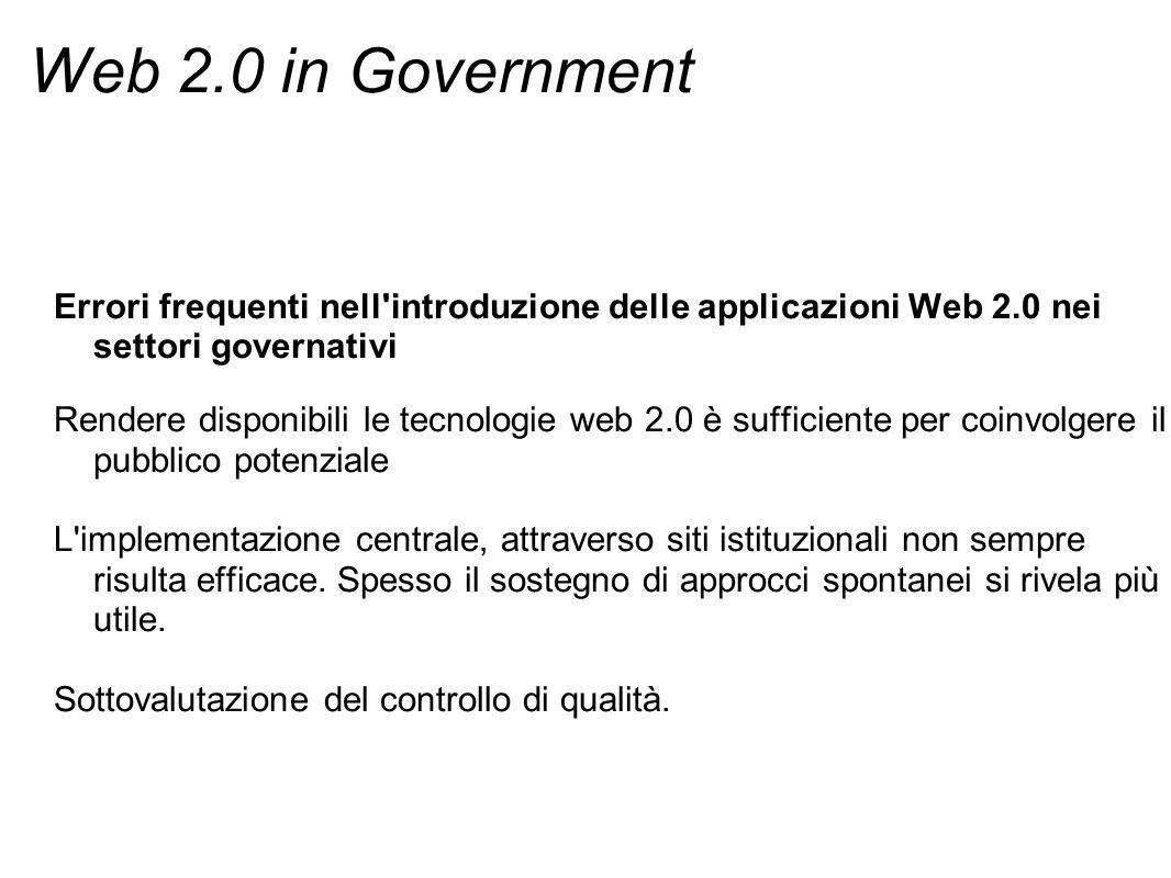 Web 2.0 in Government Errori frequenti nell introduzione delle applicazioni Web 2.0 nei settori governativi Rendere disponibili le tecnologie web 2.0 è sufficiente per coinvolgere il pubblico potenziale L implementazione centrale, attraverso siti istituzionali non sempre risulta efficace.