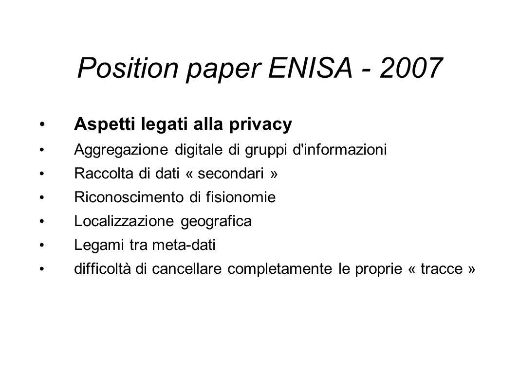Position paper ENISA - 2007 Aspetti legati alla privacy Aggregazione digitale di gruppi d informazioni Raccolta di dati « secondari » Riconoscimento di fisionomie Localizzazione geografica Legami tra meta-dati difficoltà di cancellare completamente le proprie « tracce »