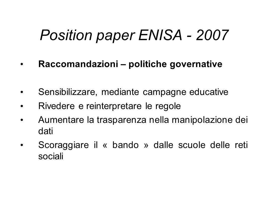 Position paper ENISA - 2007 Raccomandazioni – politiche governative Sensibilizzare, mediante campagne educative Rivedere e reinterpretare le regole Aumentare la trasparenza nella manipolazione dei dati Scoraggiare il « bando » dalle scuole delle reti sociali