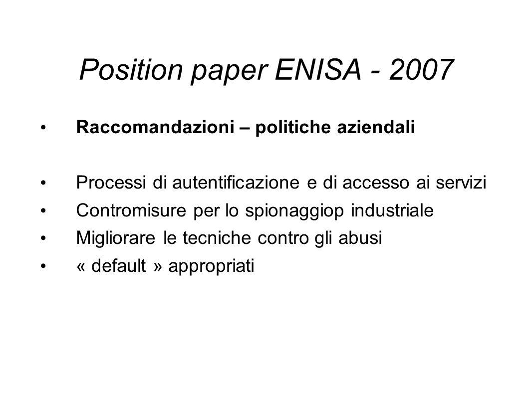 Position paper ENISA - 2007 Raccomandazioni – politiche aziendali Processi di autentificazione e di accesso ai servizi Contromisure per lo spionaggiop industriale Migliorare le tecniche contro gli abusi « default » appropriati