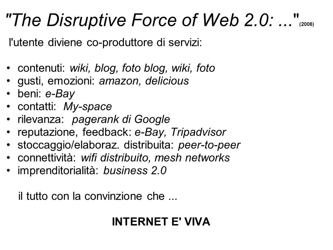 The Disruptive Force of Web 2.0:... (2006) l utente diviene co-produttore di servizi: contenuti: wiki, blog, foto blog, wiki, foto gusti, emozioni: amazon, delicious beni: e-Bay contatti: My-space rilevanza: pagerank di Google reputazione, feedback: e-Bay, Tripadvisor stoccaggio/elaboraz.