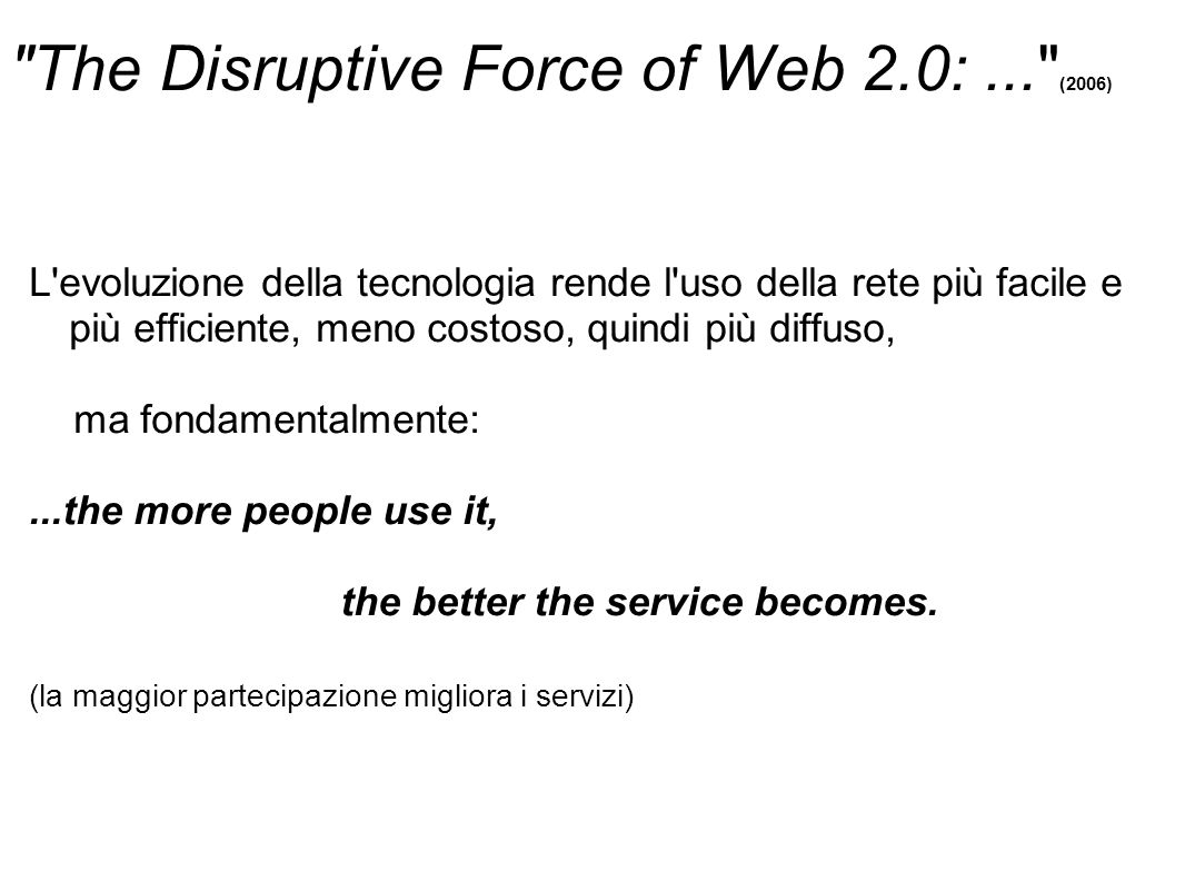 The Disruptive Force of Web 2.0:... (2006) L evoluzione della tecnologia rende l uso della rete più facile e più efficiente, meno costoso, quindi più diffuso, ma fondamentalmente:...the more people use it, the better the service becomes.
