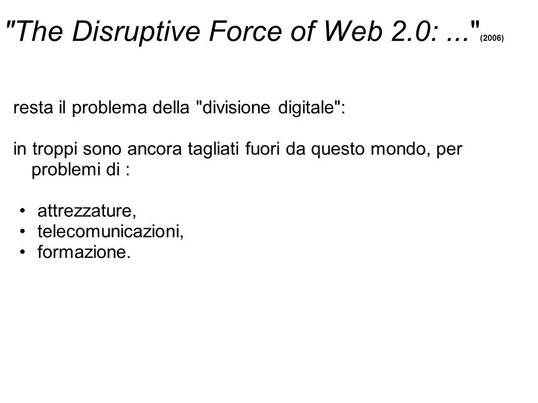 The Disruptive Force of Web 2.0:... (2006) resta il problema della divisione digitale : in troppi sono ancora tagliati fuori da questo mondo, per problemi di : attrezzature, telecomunicazioni, formazione.