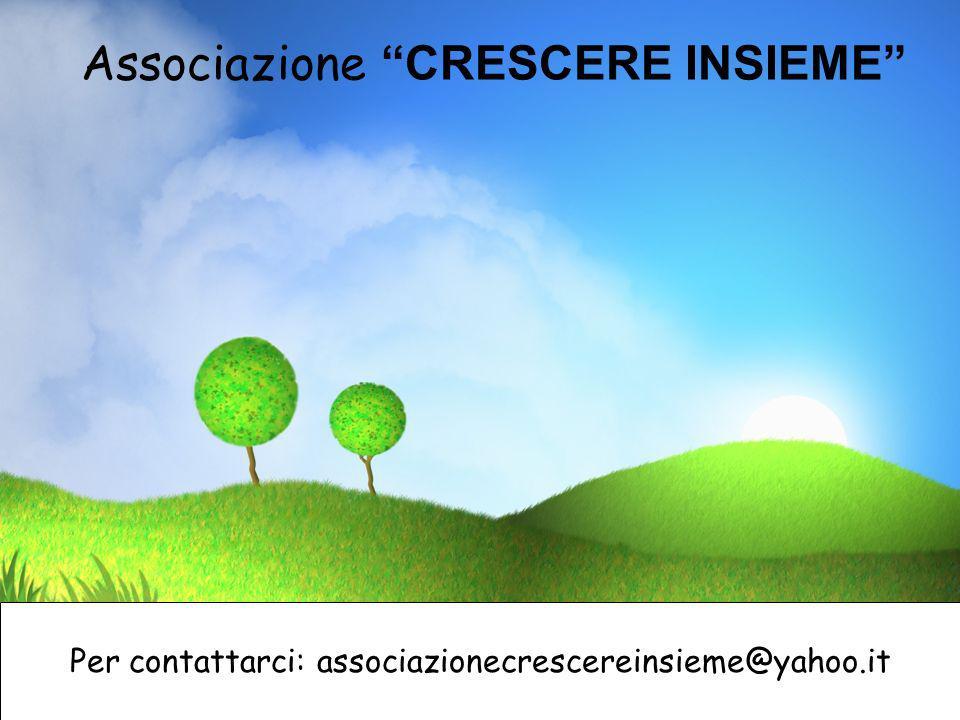 Associazione CRESCERE INSIEME Per contattarci: associazionecrescereinsieme@yahoo.it