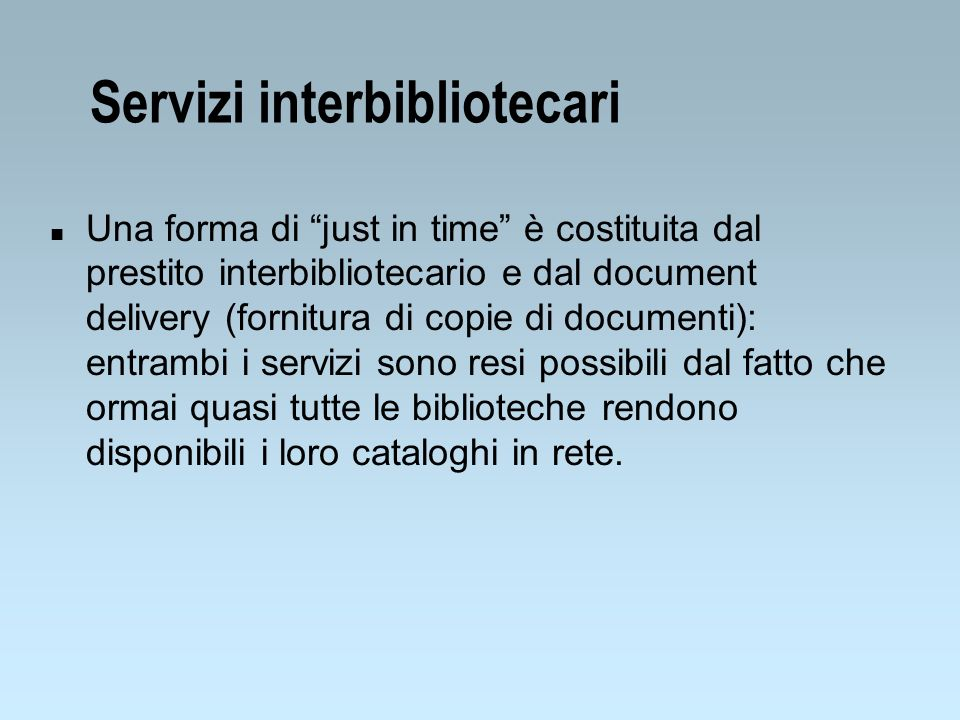 Servizi interbibliotecari n Una forma di just in time è costituita dal prestito interbibliotecario e dal document delivery (fornitura di copie di docu