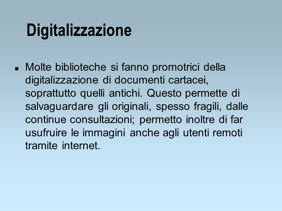 Digitalizzazione n Molte biblioteche si fanno promotrici della digitalizzazione di documenti cartacei, soprattutto quelli antichi.