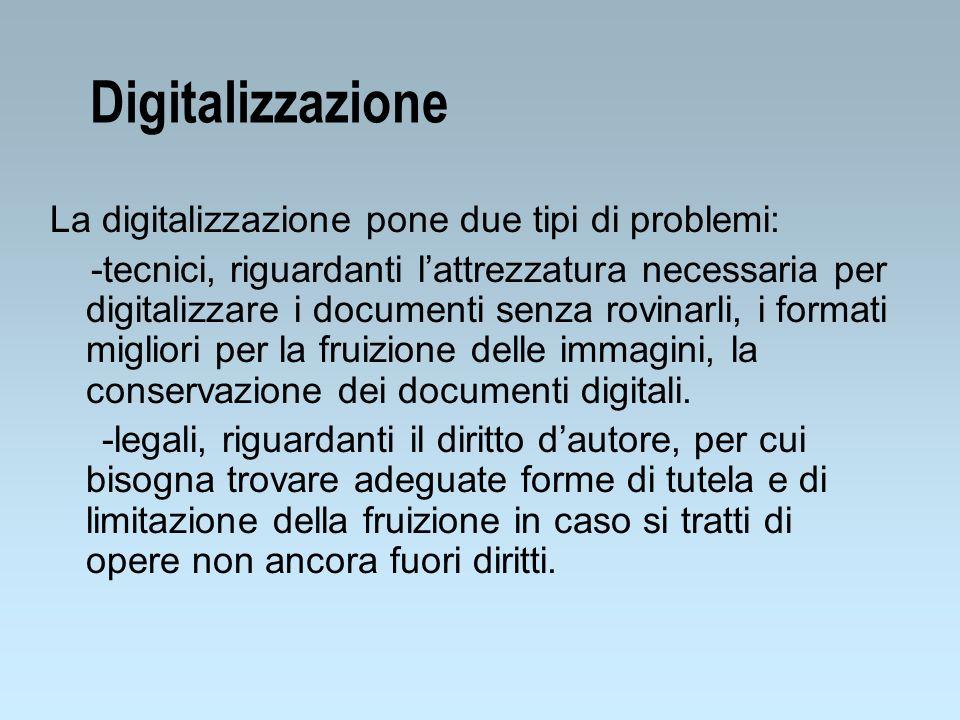 Digitalizzazione La digitalizzazione pone due tipi di problemi: -tecnici, riguardanti lattrezzatura necessaria per digitalizzare i documenti senza rovinarli, i formati migliori per la fruizione delle immagini, la conservazione dei documenti digitali.