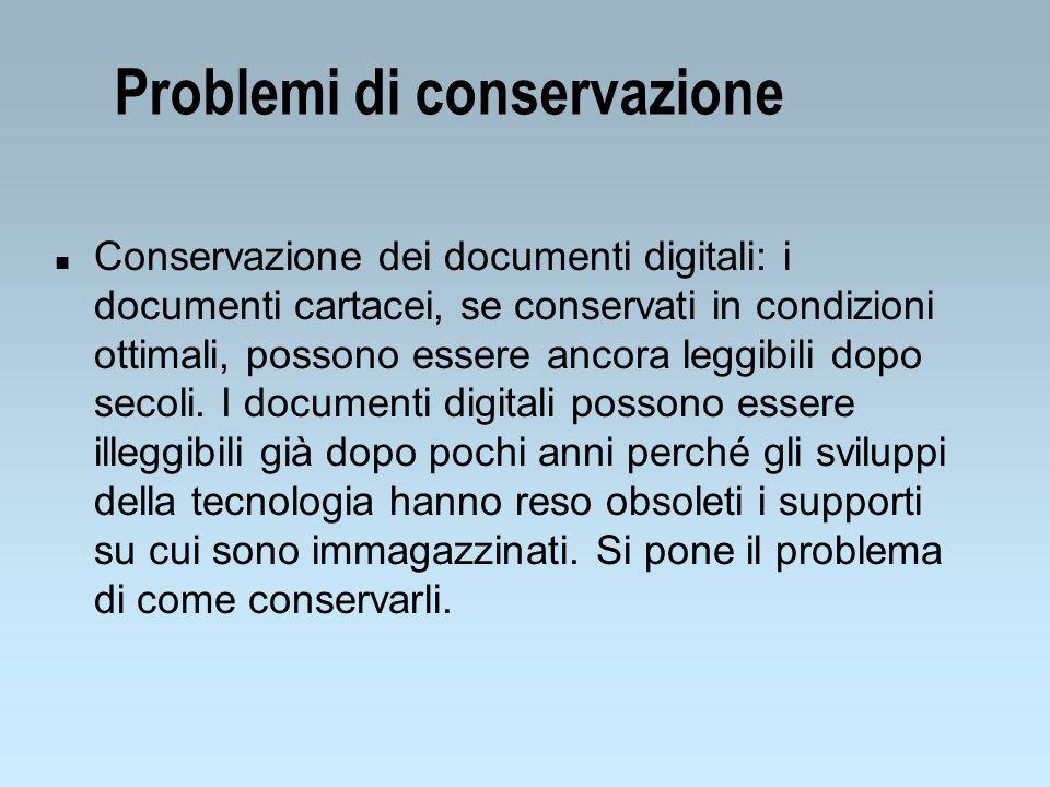 Problemi di conservazione n Conservazione dei documenti digitali: i documenti cartacei, se conservati in condizioni ottimali, possono essere ancora le