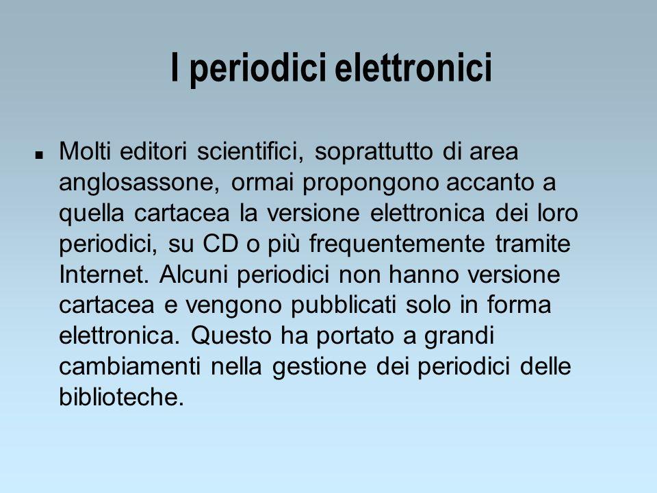I periodici elettronici n Molti editori scientifici, soprattutto di area anglosassone, ormai propongono accanto a quella cartacea la versione elettronica dei loro periodici, su CD o più frequentemente tramite Internet.