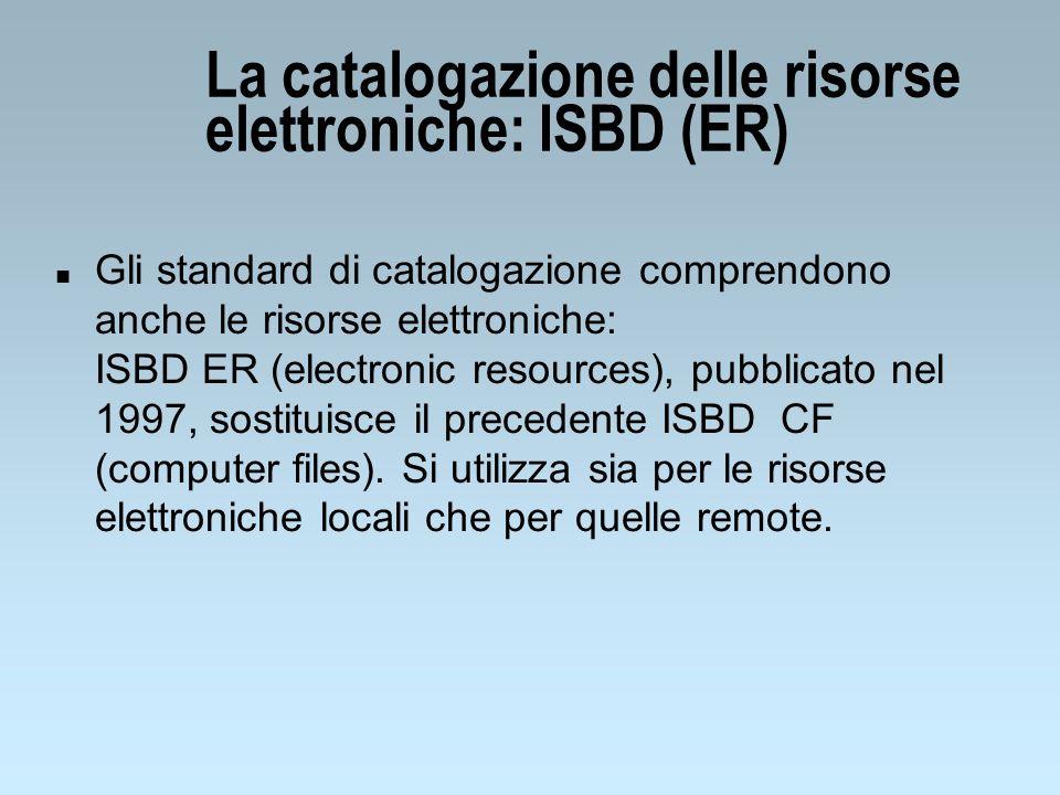 La catalogazione delle risorse elettroniche: ISBD (ER) n Gli standard di catalogazione comprendono anche le risorse elettroniche: ISBD ER (electronic