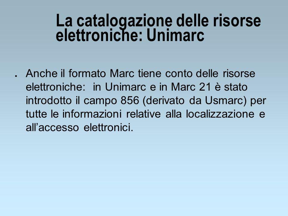 La catalogazione delle risorse elettroniche: Unimarc n Anche il formato Marc tiene conto delle risorse elettroniche: in Unimarc e in Marc 21 è stato introdotto il campo 856 (derivato da Usmarc) per tutte le informazioni relative alla localizzazione e allaccesso elettronici.