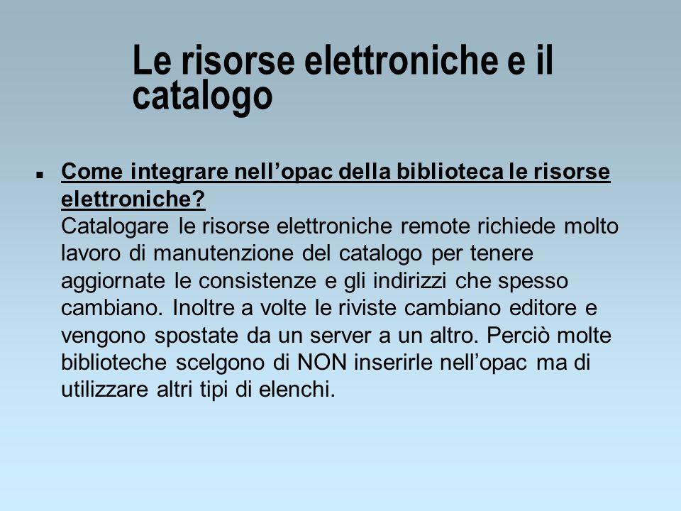 Le risorse elettroniche e il catalogo n Come integrare nellopac della biblioteca le risorse elettroniche? Catalogare le risorse elettroniche remote ri