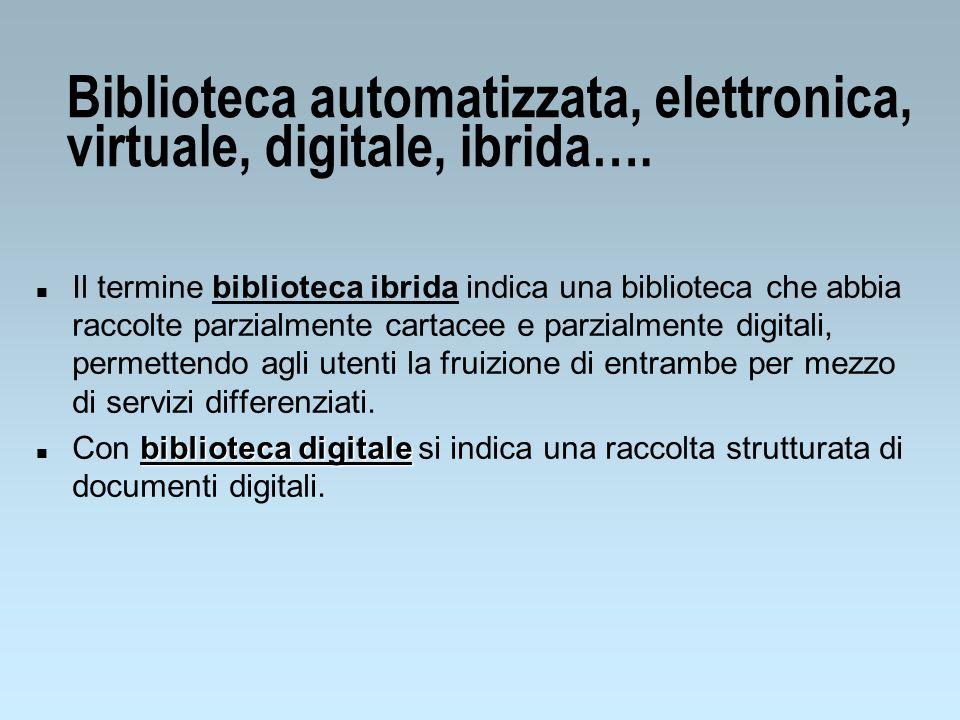 Biblioteca automatizzata, elettronica, virtuale, digitale, ibrida…. n Il termine biblioteca ibrida indica una biblioteca che abbia raccolte parzialmen