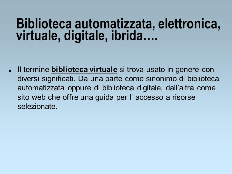 Biblioteca automatizzata, elettronica, virtuale, digitale, ibrida…. n Il termine biblioteca virtuale si trova usato in genere con diversi significati.
