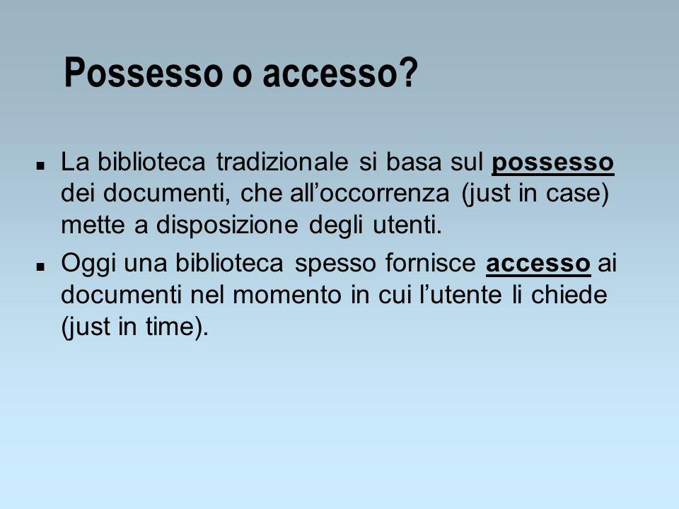 Possesso o accesso? n La biblioteca tradizionale si basa sul possesso dei documenti, che alloccorrenza (just in case) mette a disposizione degli utent