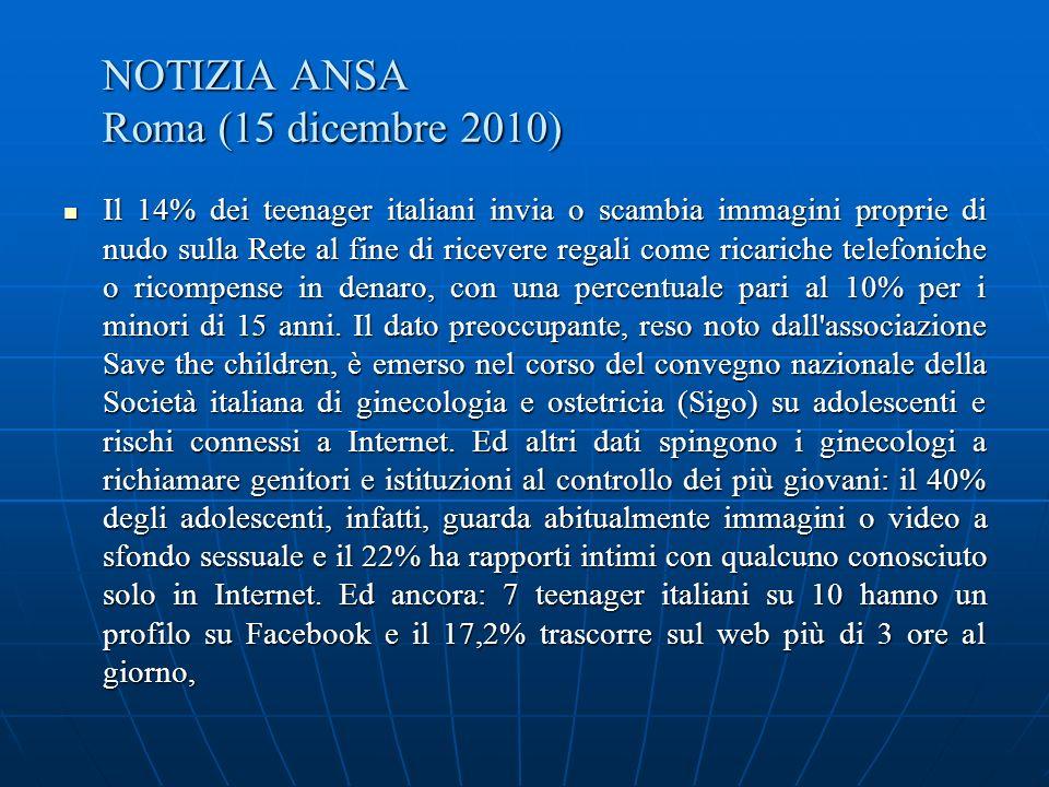NOTIZIA ANSA Roma (15 dicembre 2010) Il 14% dei teenager italiani invia o scambia immagini proprie di nudo sulla Rete al fine di ricevere regali come ricariche telefoniche o ricompense in denaro, con una percentuale pari al 10% per i minori di 15 anni.