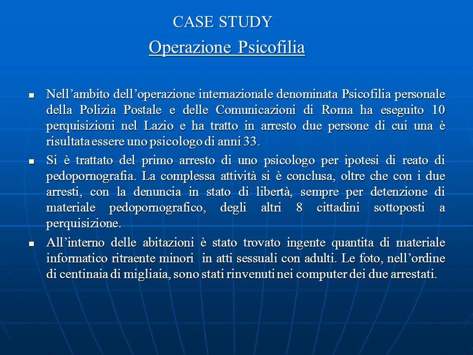 CASE STUDY Operazione Psicofilia Nellambito delloperazione internazionale denominata Psicofilia personale della Polizia Postale e delle Comunicazioni di Roma ha eseguito 10 perquisizioni nel Lazio e ha tratto in arresto due persone di cui una è risultata essere uno psicologo di anni 33.