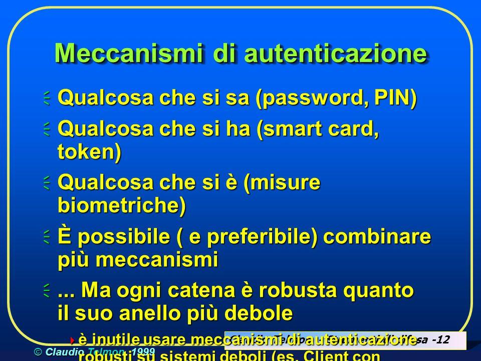 Claudio Telmon - Strumenti di difesa -12 © Claudio Telmon, 1999 Meccanismi di autenticazione Qualcosa che si sa (password, PIN) Qualcosa che si sa (password, PIN) Qualcosa che si ha (smart card, token) Qualcosa che si ha (smart card, token) Qualcosa che si è (misure biometriche) Qualcosa che si è (misure biometriche) È possibile ( e preferibile) combinare più meccanismi È possibile ( e preferibile) combinare più meccanismi...