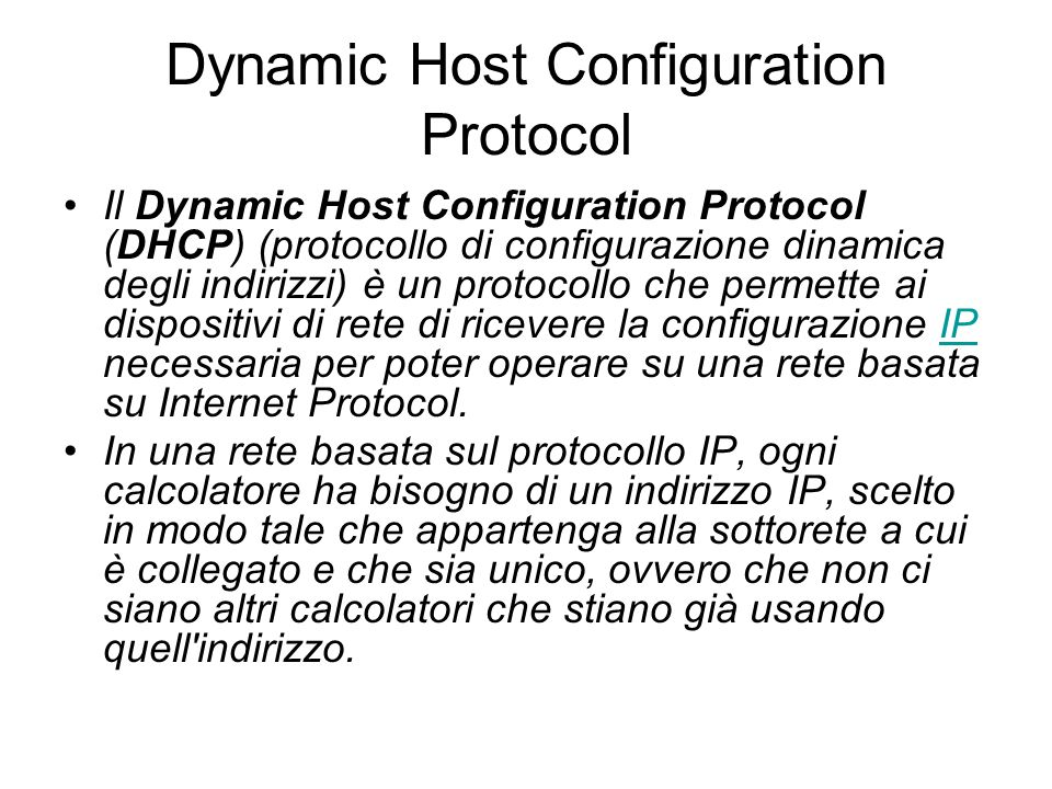 Dynamic Host Configuration Protocol Il Dynamic Host Configuration Protocol (DHCP) (protocollo di configurazione dinamica degli indirizzi) è un protoco