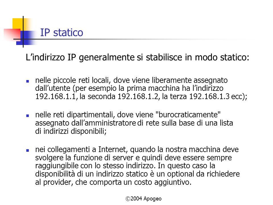 ©2004 Apogeo IP statico Lindirizzo IP generalmente si stabilisce in modo statico: nelle piccole reti locali, dove viene liberamente assegnato dallutente (per esempio la prima macchina ha lindirizzo 192.168.1.1, la seconda 192.168.1.2, la terza 192.168.1.3 ecc); nelle reti dipartimentali, dove viene burocraticamente assegnato dallamministratore di rete sulla base di una lista di indirizzi disponibili; nei collegamenti a Internet, quando la nostra macchina deve svolgere la funzione di server e quindi deve essere sempre raggiungibile con lo stesso indirizzo.