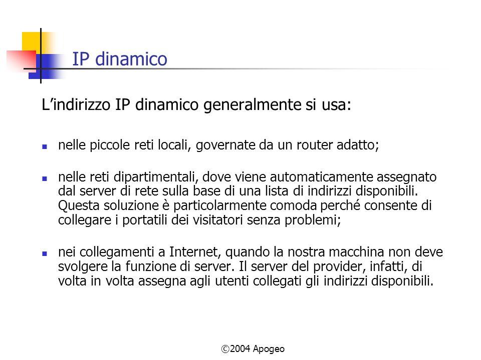 ©2004 Apogeo IP dinamico Lindirizzo IP dinamico generalmente si usa: nelle piccole reti locali, governate da un router adatto; nelle reti dipartimentali, dove viene automaticamente assegnato dal server di rete sulla base di una lista di indirizzi disponibili.