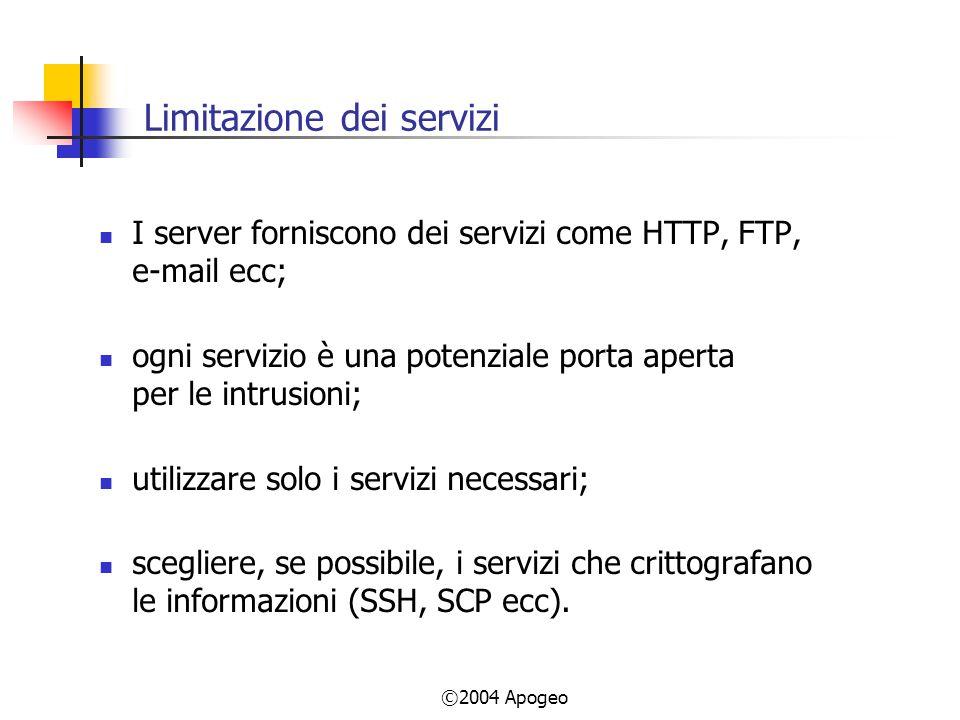 ©2004 Apogeo Limitazione dei servizi I server forniscono dei servizi come HTTP, FTP, e-mail ecc; ogni servizio è una potenziale porta aperta per le intrusioni; utilizzare solo i servizi necessari; scegliere, se possibile, i servizi che crittografano le informazioni (SSH, SCP ecc).