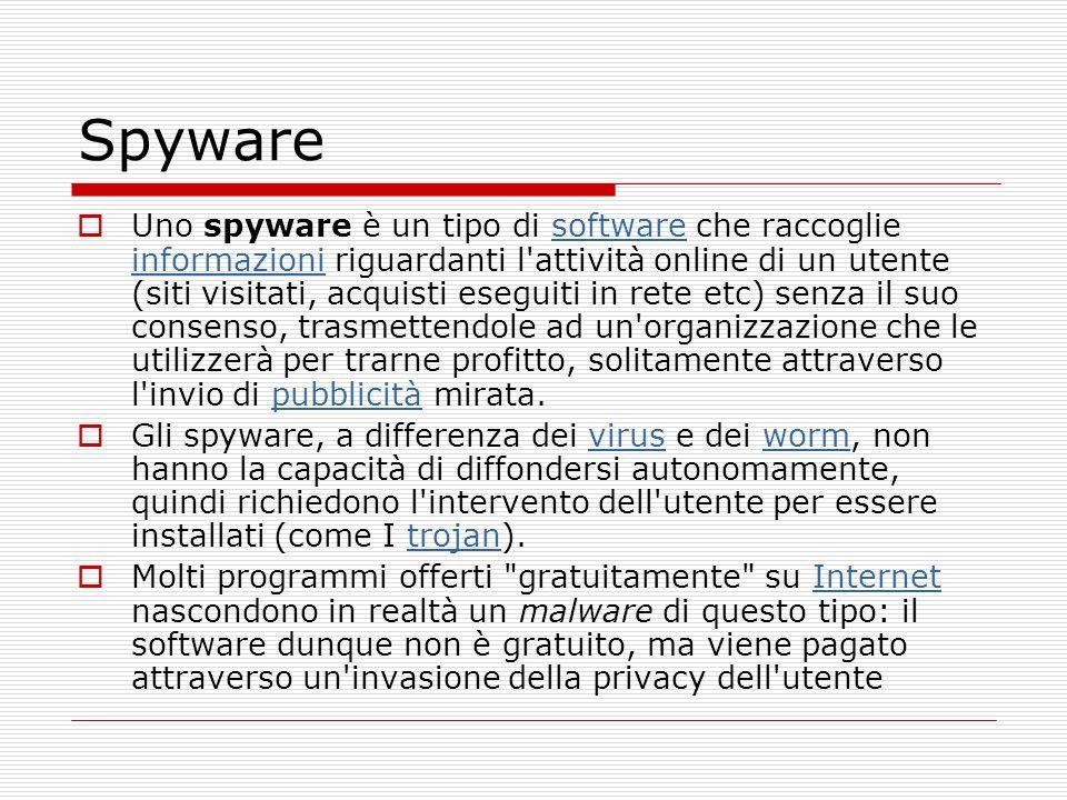Spyware Uno spyware è un tipo di software che raccoglie informazioni riguardanti l attività online di un utente (siti visitati, acquisti eseguiti in rete etc) senza il suo consenso, trasmettendole ad un organizzazione che le utilizzerà per trarne profitto, solitamente attraverso l invio di pubblicità mirata.software informazionipubblicità Gli spyware, a differenza dei virus e dei worm, non hanno la capacità di diffondersi autonomamente, quindi richiedono l intervento dell utente per essere installati (come I trojan).viruswormtrojan Molti programmi offerti gratuitamente su Internet nascondono in realtà un malware di questo tipo: il software dunque non è gratuito, ma viene pagato attraverso un invasione della privacy dell utenteInternet