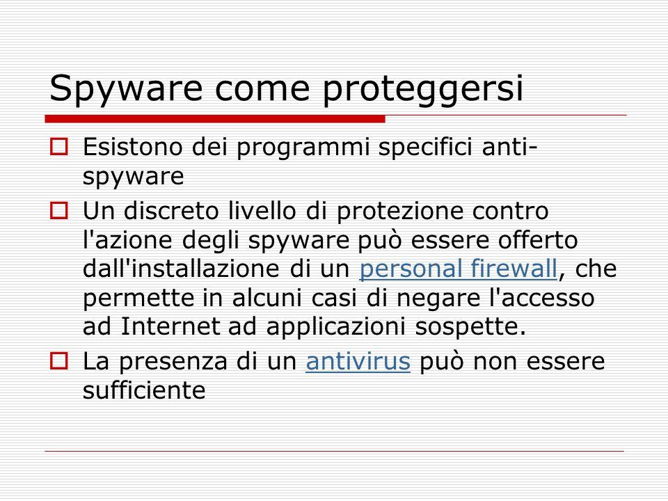 Spyware come proteggersi Esistono dei programmi specifici anti- spyware Un discreto livello di protezione contro l azione degli spyware può essere offerto dall installazione di un personal firewall, che permette in alcuni casi di negare l accesso ad Internet ad applicazioni sospette.personal firewall La presenza di un antivirus può non essere sufficienteantivirus