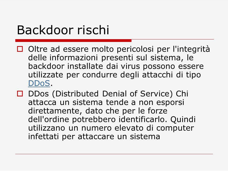 Backdoor rischi Oltre ad essere molto pericolosi per l integrità delle informazioni presenti sul sistema, le backdoor installate dai virus possono essere utilizzate per condurre degli attacchi di tipo DDoS.