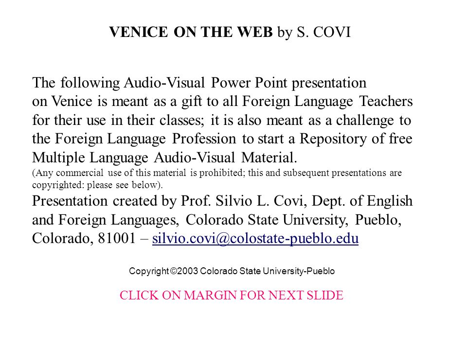 The following Audio-Visual Power Point presentation on Venice is meant as a gift to all Foreign Language Teachers for their use in their classes; it is also meant as a challenge to the Foreign Language Profession to start a Repository of free Multiple Language Audio-Visual Material.