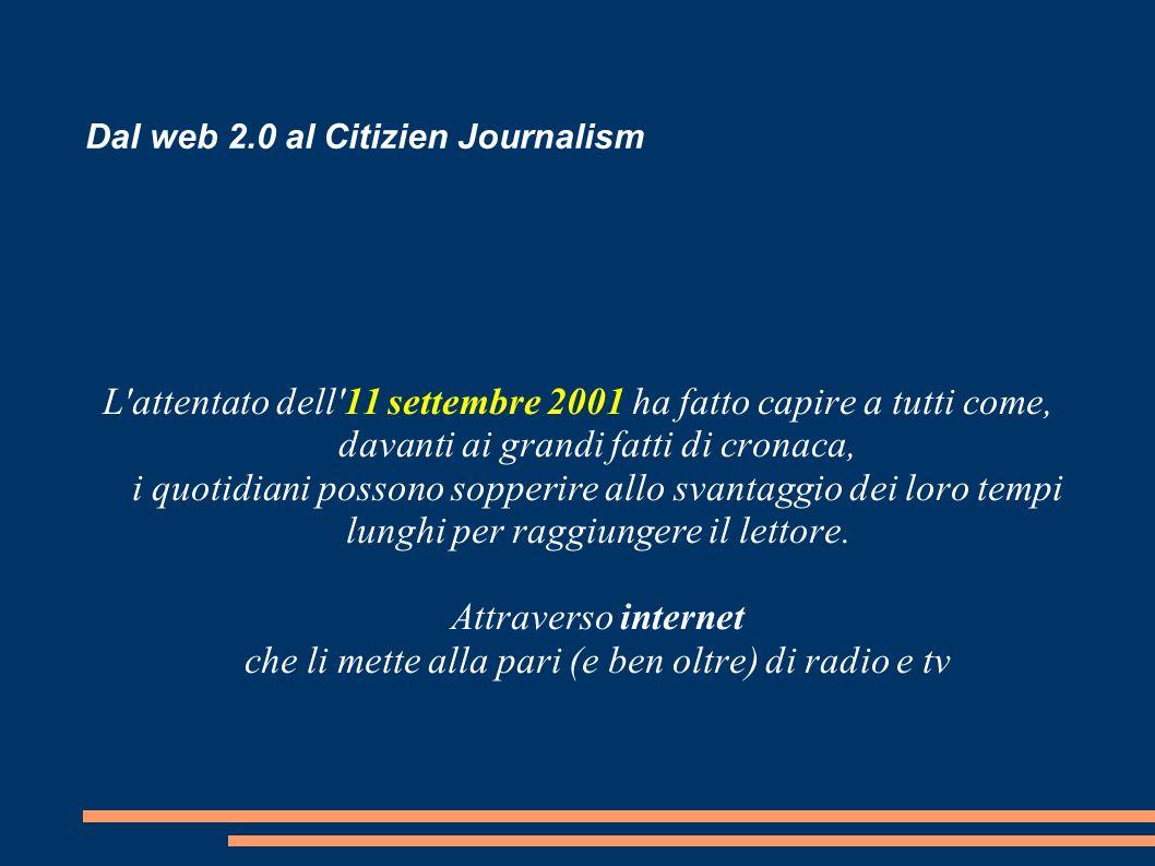 Dal web 2.0 al Citizien Journalism L attentato dell 11 settembre 2001 ha fatto capire a tutti come, davanti ai grandi fatti di cronaca, i quotidiani possono sopperire allo svantaggio dei loro tempi lunghi per raggiungere il lettore.