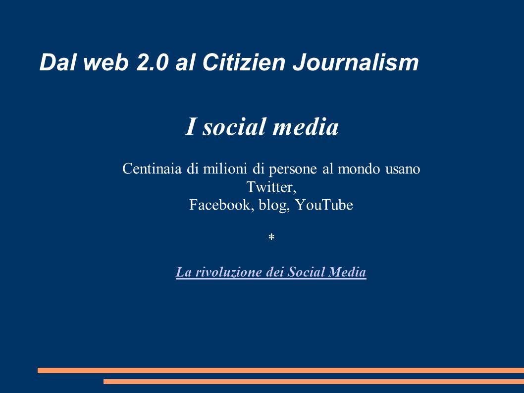 Dal web 2.0 al Citizien Journalism I social media Centinaia di milioni di persone al mondo usano Twitter, Facebook, blog, YouTube * La rivoluzione dei Social Media La rivoluzione dei Social Media