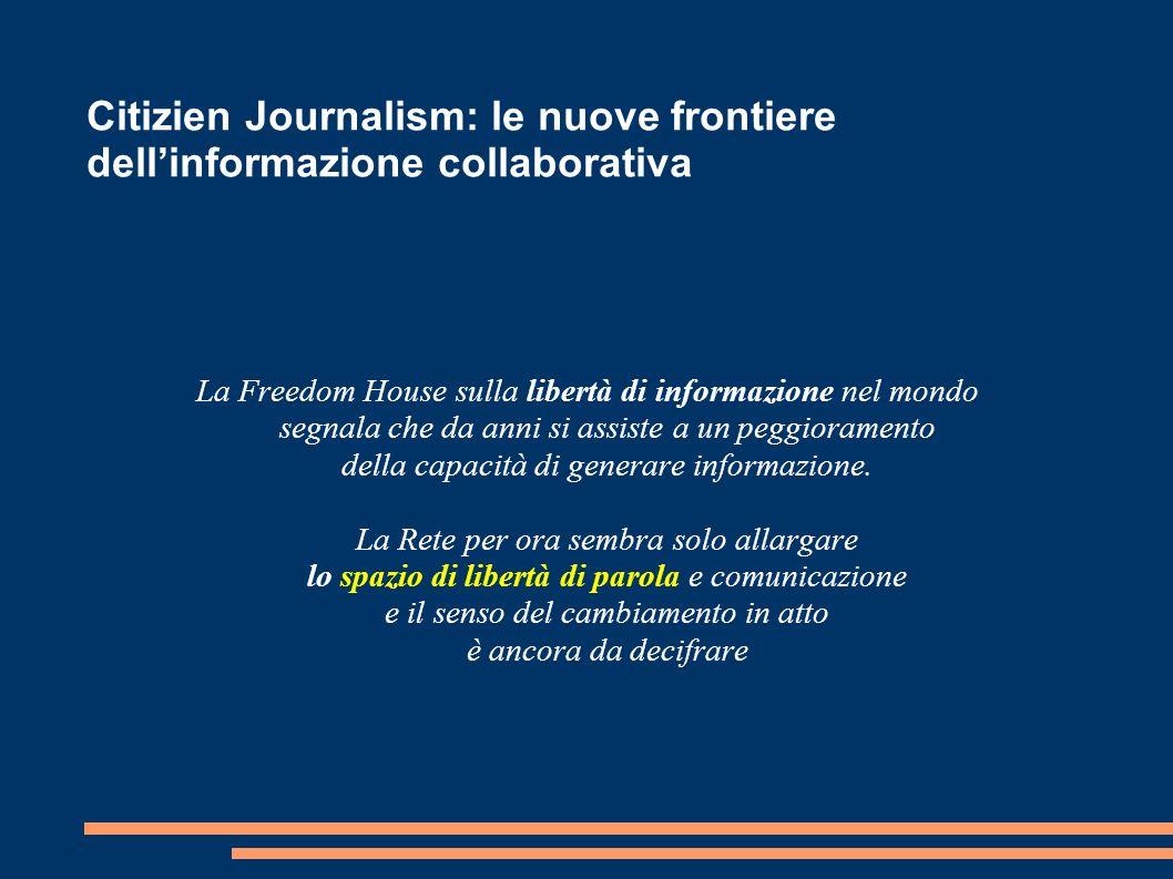 Citizien Journalism: le nuove frontiere dellinformazione collaborativa La Freedom House sulla libertà di informazione nel mondo segnala che da anni si assiste a un peggioramento della capacità di generare informazione.