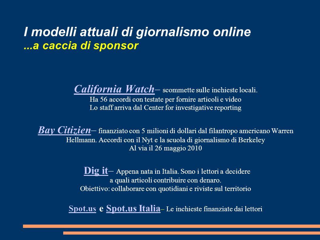 I modelli attuali di giornalismo online...a caccia di sponsor California Watch California Watch – scommette sulle inchieste locali.