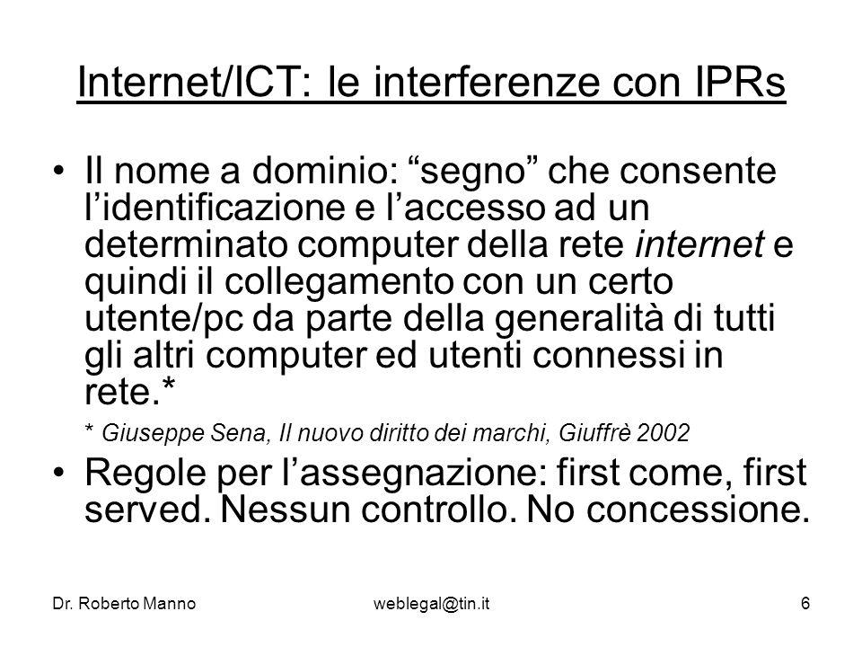 Dr. Roberto Mannoweblegal@tin.it6 Internet/ICT: le interferenze con IPRs Il nome a dominio: segno che consente lidentificazione e laccesso ad un deter