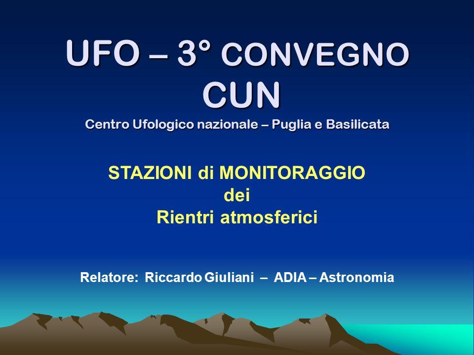 UFO – 3° CONVEGNO CUN Centro Ufologico nazionale – Puglia e Basilicata STAZIONI di MONITORAGGIO dei Rientri atmosferici Relatore: Riccardo Giuliani –