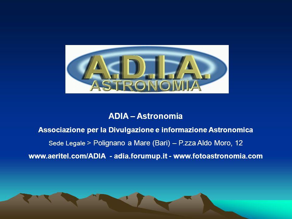 ADIA – Astronomia Associazione per la Divulgazione e informazione Astronomica Sede Legale > Polignano a Mare (Bari) – P.zza Aldo Moro, 12 www.aeritel.