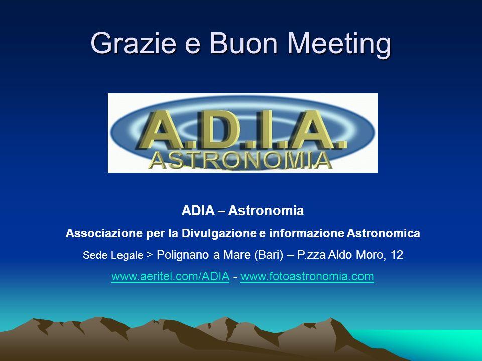 Grazie e Buon Meeting ADIA – Astronomia Associazione per la Divulgazione e informazione Astronomica Sede Legale > Polignano a Mare (Bari) – P.zza Aldo