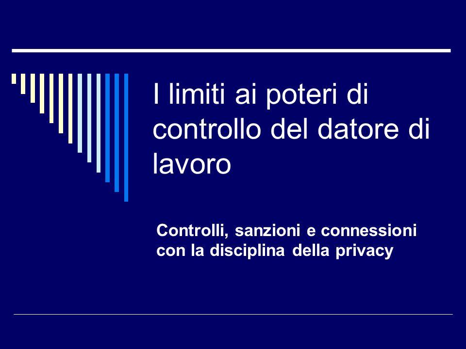 I limiti ai poteri di controllo del datore di lavoro Controlli, sanzioni e connessioni con la disciplina della privacy