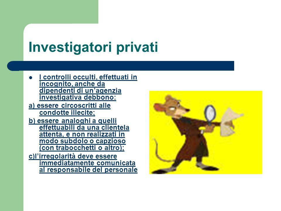 Investigatori privati I controlli occulti, effettuati in incognito, anche da dipendenti di unagenzia investigativa debbono: a) essere circoscritti all