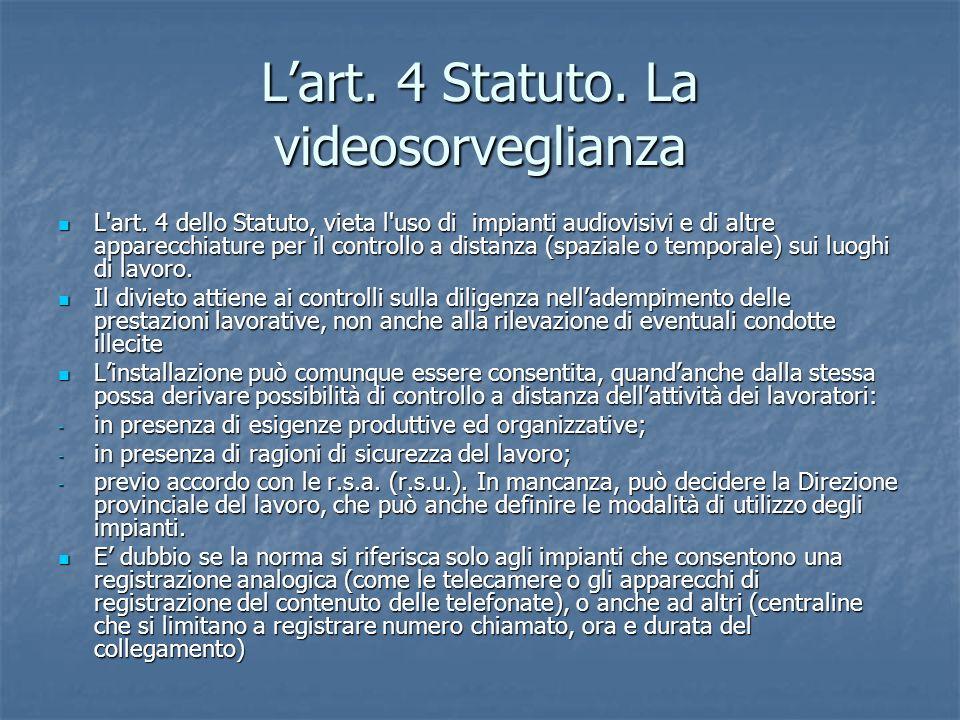 Lart. 4 Statuto. La videosorveglianza L'art. 4 dello Statuto, vieta l'uso di impianti audiovisivi e di altre apparecchiature per il controllo a distan