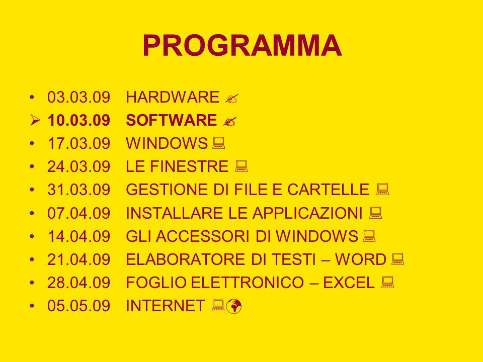 PROGRAMMA 03.03.09HARDWARE 10.03.09SOFTWARE 17.03.09WINDOWS 24.03.09LE FINESTRE 31.03.09GESTIONE DI FILE E CARTELLE 07.04.09INSTALLARE LE APPLICAZIONI 14.04.09GLI ACCESSORI DI WINDOWS 21.04.09ELABORATORE DI TESTI – WORD 28.04.09FOGLIO ELETTRONICO – EXCEL 05.05.09INTERNET