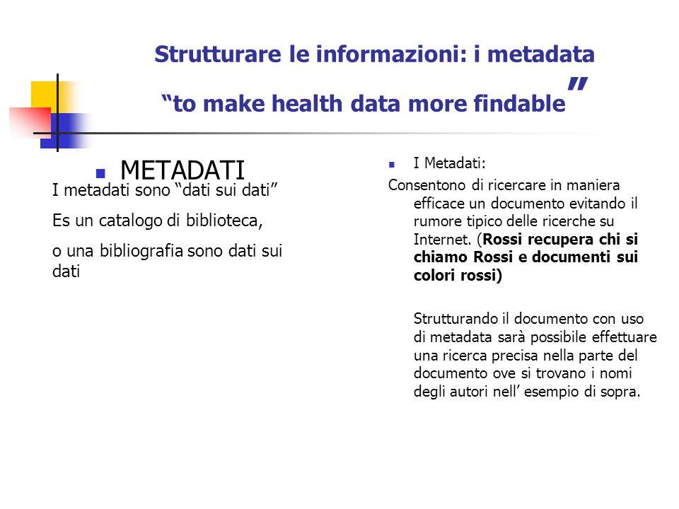 Strutturare le informazioni: i metadata to make health data more findable METADATI I Metadati: Consentono di ricercare in maniera efficace un documento evitando il rumore tipico delle ricerche su Internet.