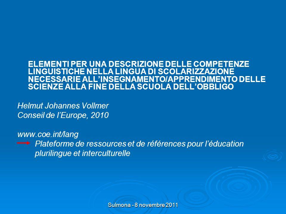 Sulmona - 8 novembre 2011 ELEMENTI PER UNA DESCRIZIONE DELLE COMPETENZE LINGUISTICHE NELLA LINGUA DI SCOLARIZZAZIONE NECESSARIE ALLINSEGNAMENTO/APPRENDIMENTO DELLE SCIENZE ALLA FINE DELLA SCUOLA DELLOBBLIGO Helmut Johannes Vollmer Conseil de lEurope, 2010 www.coe.int/lang Plateforme de ressources et de références pour léducation plurilingue et interculturelle