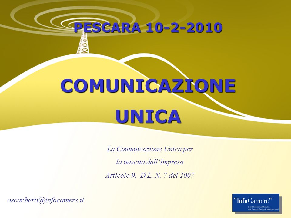 PESCARA 10-2-2010 COMUNICAZIONEUNICA La Comunicazione Unica per la nascita dellImpresa Articolo 9, D.L. N. 7 del 2007 oscar.berti@infocamere.it