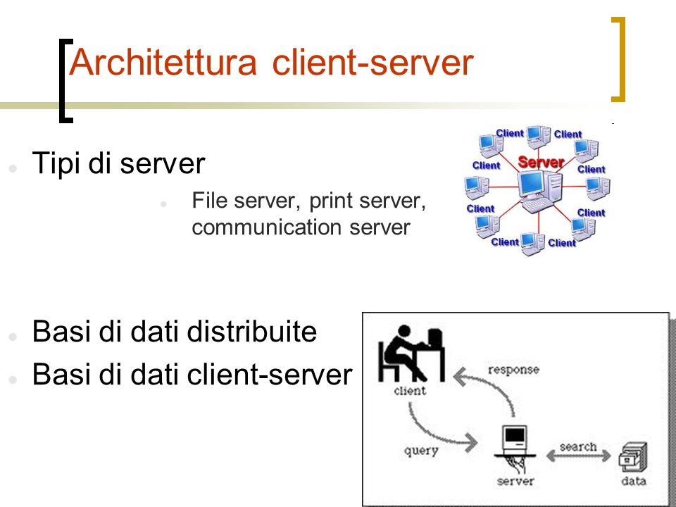 Architettura client-server Tipi di server File server, print server, communication server Basi di dati distribuite Basi di dati client-server