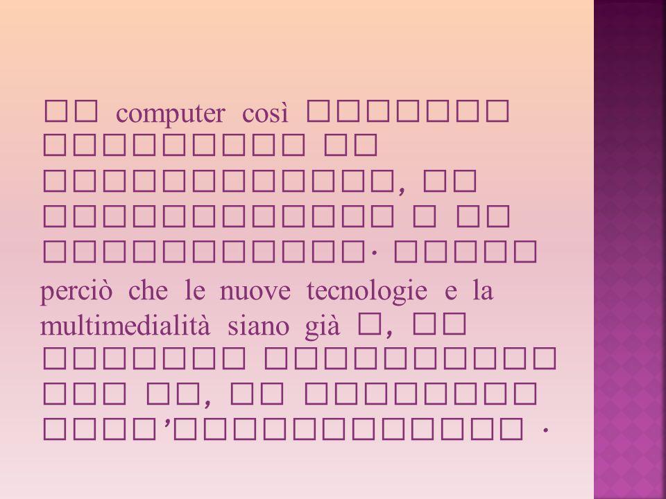 Il computer così diventa strumento di esplorazione, di elaborazione e di interazione. Penso perciò che le nuove tecnologie e la multimedialità siano g