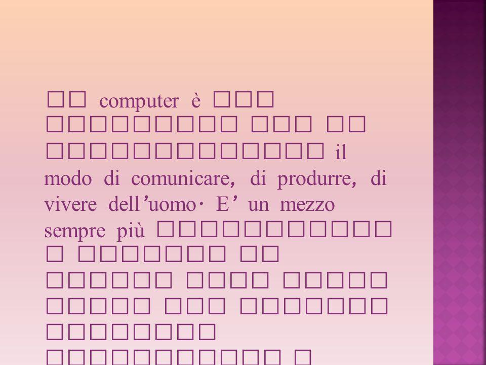 Il computer è uno strumento che ha rivoluzionato il modo di comunicare, di produrre, di vivere dell uomo. E un mezzo sempre più sofisticato e diffuso