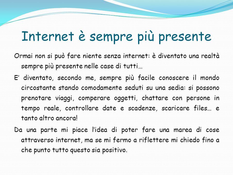 Internet è sempre più presente Ormai non si può fare niente senza internet: è diventato una realtà sempre più presente nelle case di tutti… E diventat